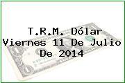 T.R.M. Dólar Viernes 11 De Julio De 2014