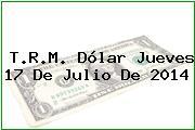 T.R.M. Dólar Jueves 17 De Julio De 2014