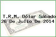 T.R.M. Dólar Sábado 26 De Julio De 2014