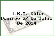 T.R.M. Dólar Domingo 27 De Julio De 2014