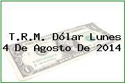 T.R.M. Dólar Lunes 4 De Agosto De 2014
