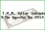 T.R.M. Dólar Sábado 9 De Agosto De 2014