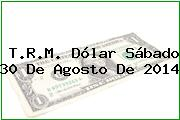 T.R.M. Dólar Sábado 30 De Agosto De 2014