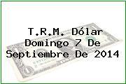 T.R.M. Dólar Domingo 7 De Septiembre De 2014