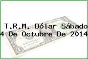 T.R.M. Dólar Sábado 4 De Octubre De 2014
