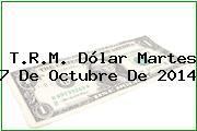 T.R.M. Dólar Martes 7 De Octubre De 2014