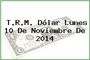 T.R.M. Dólar Lunes 10 De Noviembre De 2014