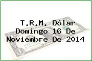 T.R.M. Dólar Domingo 16 De Noviembre De 2014