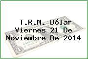 T.R.M. Dólar Viernes 21 De Noviembre De 2014
