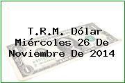 T.R.M. Dólar Miércoles 26 De Noviembre De 2014