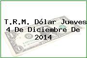T.R.M. Dólar Jueves 4 De Diciembre De 2014