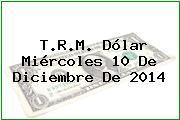 T.R.M. Dólar Miércoles 10 De Diciembre De 2014
