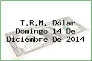 T.R.M. Dólar Domingo 14 De Diciembre De 2014