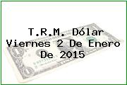 T.R.M. Dólar Viernes 2 De Enero De 2015