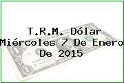 T.R.M. Dólar Miércoles 7 De Enero De 2015