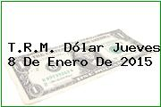 T.R.M. Dólar Jueves 8 De Enero De 2015