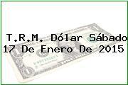 T.R.M. Dólar Sábado 17 De Enero De 2015