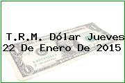 T.R.M. Dólar Jueves 22 De Enero De 2015