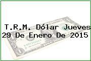 T.R.M. Dólar Jueves 29 De Enero De 2015