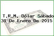 T.R.M. Dólar Sábado 31 De Enero De 2015