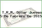 T.R.M. Dólar Jueves 5 De Febrero De 2015