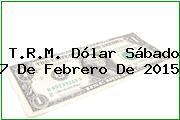 T.R.M. Dólar Sábado 7 De Febrero De 2015