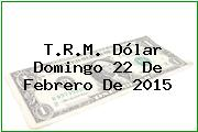 T.R.M. Dólar Domingo 22 De Febrero De 2015
