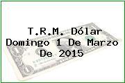 T.R.M. Dólar Domingo 1 De Marzo De 2015