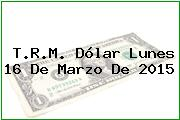 T.R.M. Dólar Lunes 16 De Marzo De 2015