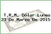 TRM Dólar Colombia, Lunes 23 de Marzo de 2015