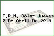 T.R.M. Dólar Jueves 2 De Abril De 2015