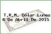T.R.M. Dólar Lunes 6 De Abril De 2015