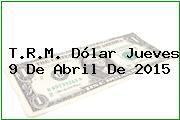 T.R.M. Dólar Jueves 9 De Abril De 2015
