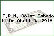 T.R.M. Dólar Sábado 11 De Abril De 2015