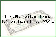 T.R.M. Dólar Lunes 13 De Abril De 2015
