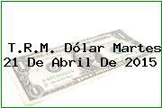T.R.M. Dólar Martes 21 De Abril De 2015