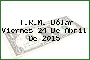 T.R.M. Dólar Viernes 24 De Abril De 2015