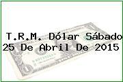 T.R.M. Dólar Sábado 25 De Abril De 2015