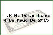 T.R.M. Dólar Lunes 4 De Mayo De 2015