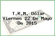 T.R.M. Dólar Viernes 22 De Mayo De 2015