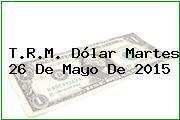 T.R.M. Dólar Martes 26 De Mayo De 2015