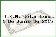 T.R.M. Dólar Lunes 1 De Junio De 2015