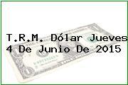 T.R.M. Dólar Jueves 4 De Junio De 2015