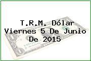T.R.M. Dólar Viernes 5 De Junio De 2015