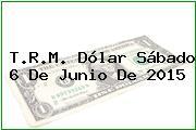 T.R.M. Dólar Sábado 6 De Junio De 2015