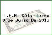 T.R.M. Dólar Lunes 8 De Junio De 2015