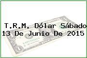 T.R.M. Dólar Sábado 13 De Junio De 2015
