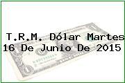 T.R.M. Dólar Martes 16 De Junio De 2015