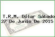 T.R.M. Dólar Sábado 27 De Junio De 2015