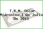 T.R.M. Dólar Miércoles 1 De Julio De 2015
